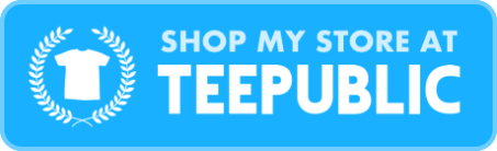 Click here for my Teepublic Store!